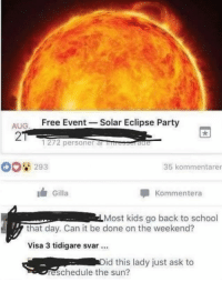 Memes, Party, and School: ALIG Free Event -Solar Eclipse Party  2  1272 personer al rb  293  35 kommentarer  Gilla  Kommentera  Most kids go back to school  that day. Can it be done on the weekend?  Visa 3 tidigare svar.  id this lady just ask to  reschedule the sun? oldie but a goodie via /r/memes http://bit.ly/2RIxeHR