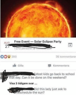 Dank, Memes, and Party: ALIG Free Event -Solar Eclipse Party  2  1272 personer al rb  293  35 kommentarer  Gilla  Kommentera  Most kids go back to school  that day. Can it be done on the weekend?  Visa 3 tidigare svar.  id this lady just ask to  reschedule the sun? I control the sun by DivineLasso MORE MEMES
