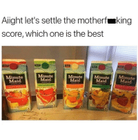 Minute Maid, Best, and Dank Memes: Alight let's settle the motherfmking  score, which one is the best  Minute  Maid  Minute  Maid  Minute  Maid  Minutet  Maid  Minute  Maid  WATERMELON  ERUIT PUNCH This should be fun 😂