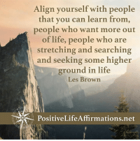 Memes, Browns, and Search: Align yourself with people  that you can learn from,  people who want more out  of life, people who are  stretching and searching  and seeking some higher  ground in life  Les Brown <3 Positive Life Affirmations  .