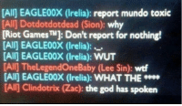 Funny, God, and Memes: [Alij EAGLE00X (Irelia): report mundo toxic  [Alij Dotdotdotdead (Sion): why  [Riot GamesTM]: Don't report for nothing!  [All] EAGLE00X Irelia):  [Alij EAGLE00X (Irelia): WUT  [All TheLegendOneBaby (Lee Sin: wtf  [Alij EAGLE00X (Irelia): WHAT THE  [All] Clindottrix (Zac): the god has spoken Oldest trick in the book but still funny xD   — Products shown: Irelia Wristband, Feeder Wristband and Sion Wristband.