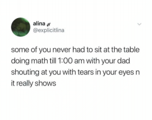Dad, Dank, and Memes: alina  @explicitlina  some of you never had to sit at the table  doing math till 1:00 am with your dad  shouting at you with tears in your eyes n  it really shows meirl by Scaulbylausis MORE MEMES