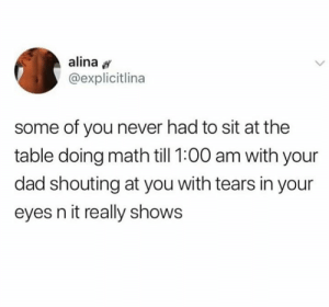 Dad, Memes, and Math: alina  @explicitlina  some of you never had to sit at the  table doing math till 1:00 am with your  dad shouting at you with tears in your  eyes n it really shows Those were the days