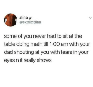 Pushy parenting.: alina  @explicitlina  some of you never had to sit at the  table doing math till 1:00 am with your  dad shouting at you with tears in your  eyes n it really shows Pushy parenting.