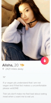 Well Shes A Keeper: Alisha, 20  2421 miles away  19*  If ur vegan pls understand that I am not  vegan and if that fact makes u uncomfortable  please veGONE  Tldr/ pls don't make me feel bad about eating  meat when u want me to eat urs Well Shes A Keeper