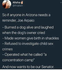 "Alive, Dogs, and Sex: Alisha  @frialish  So if anyone in Arizona needs a  reminder, Joe Arpaio:  Burned a dog alive and laughed  when the dog's owner cried  Made women give birth in shackles  Refused to investigate child sex  crimes  Operated what he called ""a  concentration camp  And now wants to be our Senator."
