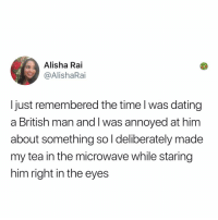 Dating, Memes, and Time: Alisha Rai  @AlishaRai  Ijust remembered the time l was dating  a British man and I was annoyed at him  about something sol deliberately made  my tea in the microwave while staring  him right in the eyes Follow my page @kalesaladuk for UK memes thanks