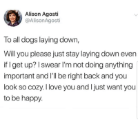 Dogs, Latinos, and Love: Alison Agosti  @AlisonAgosti  lo all dogs laying down,  Will you please just stay laying down even  if I get up? I swear I'm not doing anything  important and I'll be right back and you  look so cozy. I love you and Ijust want you  to be happy. Lmaoo 😂😂😂😂 🔥 Follow Us 👉 @latinoswithattitude 🔥 latinosbelike latinasbelike latinoproblems mexicansbelike mexican mexicanproblems hispanicsbelike hispanic hispanicproblems latina latinas latino latinos hispanicsbelike