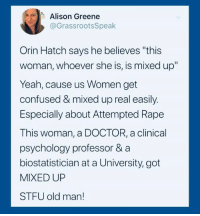 "Confused, Doctor, and Old Man: Alison Greene  @GrassrootsSpeak  Orin Hatch says he believes ""this  woman, whoever she is, is mixed up  Yeah, cause us Women get  confused & mixed up real easily  Especially about Attempted Rape  This woman, a DOCTOR, a clinical  psychology professor & a  biostatistician at a University, got  MIXED UP  STFU old man! #HateLiberalsBiteMe"