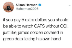 Can't Get That Image Out Of My Head: Alison Herman  MED  @aherman2006  if you pay 5 extra dollars you should  be able to watch CATS without CGI.  just like, james corden covered in  green dots licking his own hand Can't Get That Image Out Of My Head