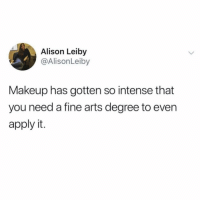 Makeup, Girl Memes, and Arts: Alison Leiby  @AlisonLeiby  Makeup has gotten so intense that  you need a fine arts degree to even  apply it. I majored in contouring with a minor in winged eyeliner.