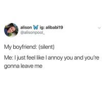 Memes, Boyfriend, and 🤖: alisonv ig: alibabii9  @alisonpool  My boyfriend: (silent)  Me: I just feel like l annoy you and you're  gonna leave me Lmaoo 😅😅😅😂😂 🔥 Follow Us 👉 @latinoswithattitude 🔥