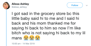 Bitch, Kids, and Sad: Alissa Ashley  alissa_ashleyy  Follow  I got sad in the grocery store bc this  little baby said hi to me and I said hi  back and his mom thanked me for  saying hi back to him so now I'm like  bitch who is not saying hi back to my li  mans 000  0:00 am -14 Mar 2019 Be nice to little kids