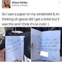 Cute, Food, and Funny: Alissa Ashley  @alissa ashleyy  So I saw a paper on my windshield & im  thinking oh geeze did get a ticket but it  was this and Ithink it's so cute!  MOS That's so cute ~Michaela ( @michaela.heller_ )•••••••••••••••••••••••••••••••• TAGS TAGS TAGS TAGS TAGS tumblrtextpost tumblrposts textpost tumblr shrek instatumblr memes posts phan funnythings 😂 same funny haha loltumblr lol relatable rarepepe funnythings funnytextposts pepeislife meme funnystuff pepe food spam