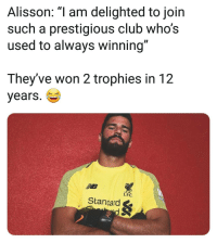 Club, Memes, and Troll: Alisson: am delighted to join  such a prestigious club who's  used to always winning  They've won 2 trophies in 12  years.  LFC  Stancard & 😮🤔🏆 Troll