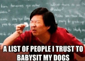 It's not that long a list!: ALIST OF PEOPLE I TRUST TO  BABYSIT MY DOGS It's not that long a list!