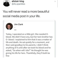 "Instagram, Life, and Meme: alistair  king  @ALsparkles  You will never read a more beautifu  social media post in your life  Jim Clark  1w  Today, I operated on a little gil She needed O  blood. We didn't have any, but her twin brother has  O- blood. I explained to him that it was a matter of  life and death. He sat quietly for a moment, and  then said goodbye to his parents. I didn't think  anything of it until after we took his blood and he  asked, ""So when will I die?"" He thought he was  giving his life for hers. Thankfully, they'll both be  fine @pubity was voted 'best meme account on Instagram' 😂"