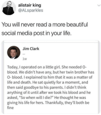 "Beautiful, Life, and Parents: alistair king  @ALsparkles  You will never read a more beautiful  social media post in your life.  Jim Clark  1w  Today, I operated on a little girl. She needed O-  blood. We didn't have any, but her twin brother has  O-blood. I explained to him that it was a matter of  life and death. He sat quietly for a moment, and  then said goodbye to his parents. I didn't think  anything of it until after we took his blood and he  asked, ""So when will I die?"" He thought he was  giving his life for hers. Thankfully, they'll both be  fine <p>Beautiful via /r/wholesomememes <a href=""https://ift.tt/2udwT1p"">https://ift.tt/2udwT1p</a></p>"
