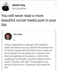 "Twin love: alistair king  @ALsparkles  You will never read a more  beautiful social media post in your  life.  Jim Clark  1w  Today, I operated on a little girl. She needed O-  blood. We didn't have any, but her twin brother has  O- blood. I explained to him that it was a matter of  life and death. He sat quietly for a moment, and  then said goodbye to his parents. I didn't think  anything of it until after we took his blood and he  asked, ""So when will I die?"" He thought he was  giving his life for hers. Thankfully, they'll both be  fine Twin love"