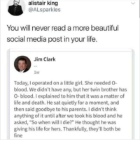 "Beautiful, Life, and Memes: alistair king  @ALsparkles  You will never read a more beautiful  social media post in your life  Jim Clark  lw  Today, I operated on a little girl. She needed O  blood. We didn't have any, but her twin brother has  O-blood. I explained to him that it was a matter of  life and death. He sat quietly for a moment, and  then said goodbye to his parents. I didn't think  anything of it until after we took his blood and he  asked, ""So when will I die?"" He thought he was  giving his life for hers. Thankfully, they'll both be  fine Those damn ninjas 😭"