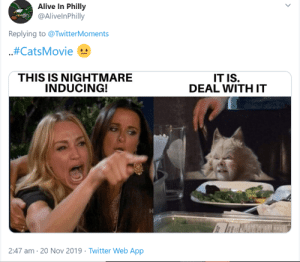 "The Tom Hooper-directed movie-musical dropped its second trailer, featuring a star-studded cast competing for a ""new life."" Right after it was released, things took a funny turn...#cats #catmemes #movietrailer #cutecats #cattweets #: Alive In Philly  @AlivelnPhilly  Replying to @TwitterMoments  .#CatsMovie  THIS IS NIGHTMARE  INDUCING!  IT IS.  DEAL WITH IT  2:47 am 20 Nov 2019 Twitter Web App The Tom Hooper-directed movie-musical dropped its second trailer, featuring a star-studded cast competing for a ""new life."" Right after it was released, things took a funny turn...#cats #catmemes #movietrailer #cutecats #cattweets #"