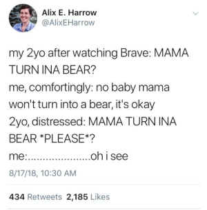 Bear, Brave, and Okay: Alix E. Harrow  @AlixEHarrow  my 2yo after watching Brave: MAMA  TURN INA BEAR?  me, comfortingly: no baby mama  won't turn into a bear, it's okay  2yo, distressed: MAMA TURN INA  BEAR *PLEASE*?  8/17/18, 10:30 AM  434 Retweets 2,185 Likes