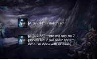 taric bringing the bantz: [All[02.411 aurelion sol  e IAITIO256l there will only be  7  planets left in our solar syste  once I'm done  with ur anus taric bringing the bantz
