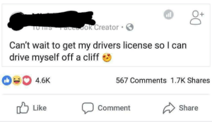 drivers license: all  1  UTTS aook Creator  Can't wait to get my drivers license so l can  drive myself off a cliff  4.6K  567 Comments 1.7K Shares  Like  comment  Share