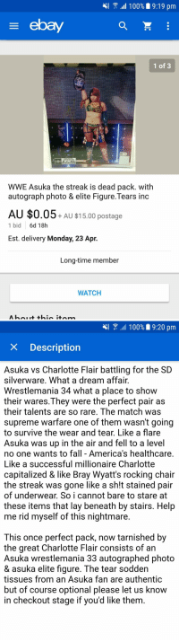 Asuka loses streak, fan loses mind: \{  all 100%' 9:19 pm  ebay  1 of 3  #50F33  WWE Asuka the streak is dead pack. with  autograph photo & elite Figure.Tears inc  AU $0.05+ AU $15.00 postage  1 bid  6d 18h  Est. delivery Monday, 23 Apr.  Long-time member  WATCH   100%  9:20 pm  X Description  Asuka vs Charlotte Flair battling for the SD  silverware. What a dream affair  Wrestlemania 34 what a place to shovw  their wares.They were the perfect pair as  their talents are so rare. The match was  supreme warfare one of them wasn't going  to survive the wear and tear, Like a flare  Asuka was up in the air and fell to a level  no one wants to fall - America's healthcare  Like a successful millionaire Charlotte  capitalized & like Bray Wyatt's rocking chair  the streak was gone like a sh!t stained pair  of underwear. So i cannot bare to stare at  these items that lay beneath by stairs. Help  me rid myself of this nightmare  This once perfect pack, now tarnished by  the areat Charlotte Flair consists of an  Asuka wrestlemania 33 autographed photo  & asuka elite tigure. The tear sodden  tissues from an Asuka fan are authentic  but of course optional please let us know  in checkout stage if you'd like them Asuka loses streak, fan loses mind