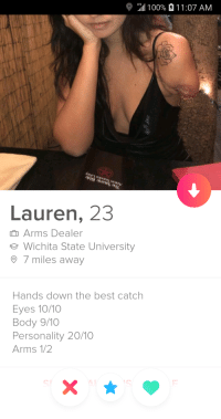 Anaconda, Best, and Arms: all 100%  LTE  1 1 :07 AM  Lauren, 23  Arms Dealer  e Wichita State University  7 miles away  Hands down the best catch  Eyes 10/10  Body 9/10  Personality 20/10  Arms 1/2 Almost perfect