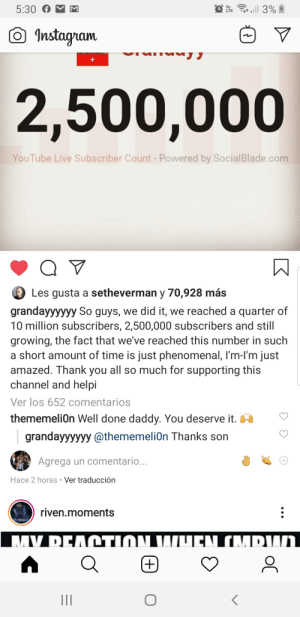Grandayy is a mater memer: all 3%  5:30  Vo  LTE  O Instagram  2,500,000  YouTube Live Subscriber Count - Powered by SocialBlade.com  Les gusta a setheverman y 70,928 más  grandayyyyyy So guys, we did it, we reached a quarter of  10 million subscribers, 2,500,000 subscribers and still  growing, the fact that we've reached this number in such  a short amount of time is just phenomenal, l'm-I'm just  amazed. Thank you all so much for supporting this  channel and helpi  Ver los 652 comentarios  thememelion Well done daddy. You deserve it. W  grandayyyyyy @thememeliOn Thanks son  Agrega un comentario...  Hace 2 horas • Ver traducción  riven.moments  EN (MRWD  M.DEΛΩΤΙΩΝΠΟ  (+)  II Grandayy is a mater memer
