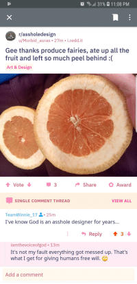 God, Free, and Fairies: )  ,all 31%  11:08 PM  r/assholedesign  u/Morbid_auras 27m i.redd.it  Gee thanks produce fairies, ate up all the  fruit and left so much peel behind :  Art & Design  ShareAward  SINGLE COMMENT THREAD  VIEW ALL  TeamWinnie_172-25m  I've know God is an asshole designer for years..  Reply ↑3  iamthevoiceofgod 13m  It's not my fault everything got messed up. That's  what I get for giving humans free will.  Add a comment