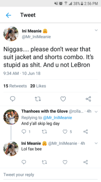 """:  """"all 38%. 2:56 PM  Tweet  Ini Meanie  rMeanie  Niggas.... please don't wear that  suit jacket and shorts combo. It's  stupid as shit. And u not LeBron  9:34 AM 10 Jun 18  15 Retweets 20 Likes  Thanhoes with the Glove@rolla... 4h  Replying to @Mr_IniMeanie  And y'all skip leg day  @Mr_ln.Meanie . 4h  Ini Meanie  Lol fax bee  Tweet your reply"""