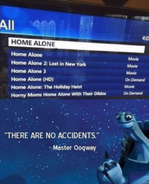 """a nice finisher: All  4:0  HOME ALONE  Home Alone  Movie  Home Alone 2: Lost in New York  Movie  Home Alone 3  Movie  On Demand  Home Alone (HD)  Movie  Home Alone: The Holiday Heist  On Demand  Horny Moms Home Alone With Their Dildos  """"THERE ARE NO ACCIDENTS.""""  Master Oogway a nice finisher"""
