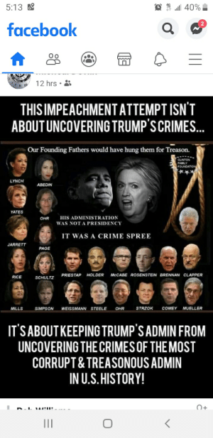 Crime, Facebook, and Family: all 40%  5:13  facebook  12 hrs  THIS IMPEACHMENTATTEMPT ISN'T  ABOUT UNCOVERING TRUMP'S CRIMES.  Our Founding Fathers would have hung them for Treason.  CLINTON  FAMILY  FOUNDATION  LYNCH  ABEDIN  YATES  HIS ADMINISTRATION  OHR  WAS NOT A PRESIDENCY  IT WAS A CRIME SPREE  JARRETT  PAGE  PRIESTAP HOLDER  MCCABE ROSENSTEIN BRENNAN CLAPPER  RICE  SCHULTZ  STRZOK  COMEY  MUELLER  MILLS  SIMPSON  WEISSMANN STEELE  OHR  IT'S ABOUTKEEPING TRUMP'S ADMIN FROM  UNCOVERING THE CRIMES OF THE MOST  CORRUPT& TREASONOUS ADMIN  IN U.S. HISTORY!  O+  II Whataboutism anyone?