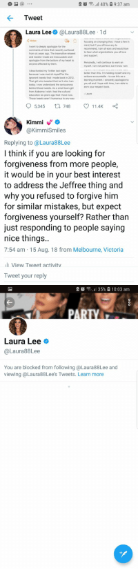 "Ignorant, Love, and Memes: all 40%  9:37 am  Laura Lee@Laura88Lee 1d  focusing on changing that. I have a few in  mind, but if you all have any to  recommend, I am all ears and would love  to hear what organizations you all love  and tweets I made are inexcusable and I  apologize from the bottom of my heart to  myself. I am not perfect, but I know I am  better than this. I'm holding myself and my  because I was mad at myself for the  ignorant tweets that I made back in 2012.  That girl who tweeted that isn't who I am  you all and I hope with time, I am able to  behind those tweets. As a small town girl  from Alabama I wish I had the cultural  education six years ago that I have now.  Those tweets aren't humorous in anv wav  5,345 748 11.4K  @KimmiSmiles  Replying to @Laura88Lee  l think if you are looking for  forgiveness from more people,  it would be in your best interest  to address the Jeffree thing and  why you refused to forgive him  for similar mistakes, but expect  forgiveness yourself? Rather than  just responding to people saying  nice things.  7:54 am 15 Aug. 18 from Melbourne, Victoria  lView Tweet activitv  Tweet your reply  7  7   순簝念,11 35%  10:03 am  Laura Lee  @Laura88Lee  You are blocked from following @Laura88Lee and  viewing @Laura88Lee's Tweets. Learn more Hmmmm....imagine writing a full blown ""apology"" for your wrong doings, but refusing to address concerns 90% of people have raised...to then blocking those who calmly point it out.  If you think Laura Lee is sorry for any of her actions past or present, you are a guillable person. https://t.co/vw2upMt9zm"