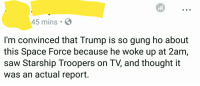 Well...: all  45 mins  I'm convinced that Trump is so gung ho about  this Space Force because he woke up at 2am  saw Starship Troopers on TV, and thought it  was an actual report. Well...