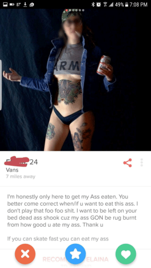 Trashy tinder profile of the day: .all 49%  7:08 PM  RM  24  Vans  7 miles away  I'm honestly only here to get my Ass eaten. You  better come correct when/if u want to eat this ass.I  don't play that foo foo shit. I want to be left on your  bed dead ass shook cuz my ass GON be rug burnt  from how good u ate my ass. Thank u  If you can skate fast you can eat my ass  RECOM  ELAINA Trashy tinder profile of the day