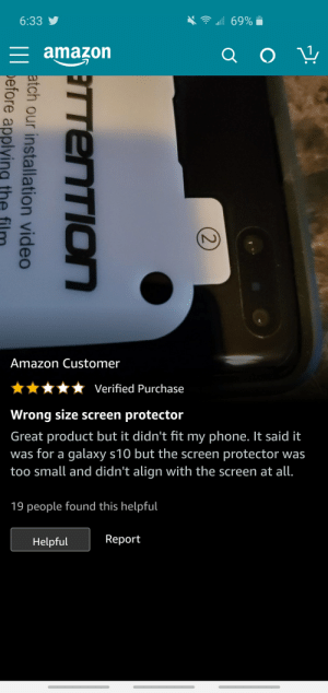 Leaving a bad review because you're a idiot: all 69%  6:33 y  = amazon  Amazon Customer  Verified Purchase  Wrong size screen protector  Great product but it didn't fit my phone. It said it  was for a galaxy s10 but the screen protector was  too small and didn't align with the screen at all.  19 people found this helpful  Report  Helpful  2)  TTENTION  atch our installation video  III before applying the Leaving a bad review because you're a idiot