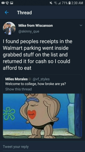 College, Dank, and Memes: all 71% 2:30 AM  Thread  Mike from Wiscanson  @skinny_que  I found peoples receipts in the  Walmart parking went inside  grabbed stuff on the list and  returned it for cash so I could  afford to eat  Miles Morales@vf_styles  Welcome to college, how broke are ya?  Show this thread  Tweet your reply Interesting by YungSkrrrATL MORE MEMES