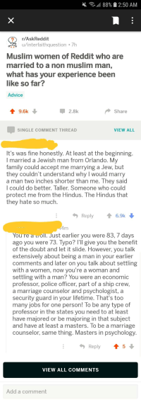 Advice, Family, and Marriage: , all 88%  2:50 AM  r/AskReddit  u/interfaithquestion 7h  Muslim women of Reddit who are  married to a non muslim man,  what has your experience been  like so far?  Advice  T9.6k  2.8k  Share  SINGLE COMMENT THREAD  VIEW ALL  It's was fine honestly. At least at the beginning  I married a Jewish man from Orlando. Mv  family could accept me marrying a Jew, but  they couldn't understand why I would marry  a man two inches shorter than me. Th  l could do better. Taller. Someone who could  protect me from the Hindus. The Hindus that  they hate so much  ey said  Reply6.9k  You re a uroll. Just earlier you were 83, 7 days  ago you were 73. Typo? l'll give you the benefit  of the doubt and let it slide. However, you talk  extensively about being a man in your earlier  comments and later on you talk about settling  with a women, now you're a woman and  settling with a man? You were an economic  professor, police officer, part of a ship crew,  a marriage counselor and psychologist, a  security guard in your lifetime. That's too  many jobs for one person! lo be any type of  professor in the states you need to at least  have majored or be majoring in that subject  and have at least a masters. To be a marriage  counselor, same thing. Masters in psychology  Reply ↑ 5  VIEW ALL COMMENTS  Add a comment