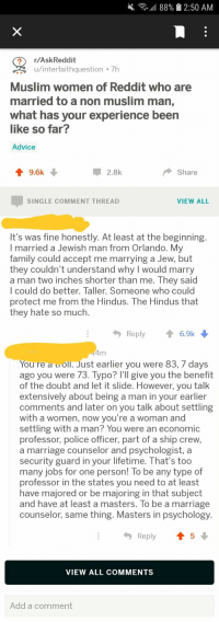 Advice, Family, and Marriage: , all 88%  2:50 AM  r/AskReddit  u/interfaithquestion 7h  Muslim women of Reddit who are  married to a non muslim man,  what has your experience been  like so far?  Advice  9.6k  2.8k  Share  SINGLE COMMENT THREAD  VIEW ALL  It's was fine honestly. At least at the beginning  I married a Jewish man from Orlando. Mv  family could accept me marrying a Jew, but  they couldn't understand why I would marry  a man two inches shorter than me. Th  l could do better. Taller. Someone who could  protect me from the Hindus. The Hindus that  they hate so much  ey said  Reply6.9k  You re a roll. Just earlier you were 83, 7 days  ago you were 73. Typo? I'll give you the benefit  of the doubt and let it slide. However, you talk  extensively about being a man in your earlier  comments and later on you talk about settling  with a women, now you're a woman and  settling with a man? You were an economic  professor, police officer, part of a ship crew,  a marriage counselor and psychologist, a  security guard in your lifetime. That's too  many jobs for one person! lo be any type of  professor in the states you need to at least  have majored or be majoring in that subject  and have at least a masters. To be a marriage  counselor, same thing. Masters in psychology  Reply ↑ 5  VIEW ALL COMMENTS  Add a comment