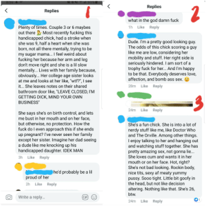 """From a group I'm in...: all 91%  8.50& 68  Replies  2  Replies  what in the god damn fuck  Plenty of times. Couple 3 or 6 maybes  out there Most recently fucking this  handicapped chick, had a stroke when  she was 9, half a heart when she was  born, not all there mentally, trying to be  my sugar mama... I feel weird about  fucking her because her arm and leg  don't move right and she is a lil slow  mentally... Lives with her family because,  obviously... Her college age sister looks  at me and looks at her like, """"wtf?"""", I see  1h Like Reply  Dude. I'm a pretty good looking guy  The odds of this chick scoring a guy  like me are low, considering her  mobility and stuff. Her right side is  seriously hindered. I am sort of a  trophy fuck for her... And I'm happy  to be that. Everybody deserves love,  affection, and bomb ass sex  28m Like Reply  it... She leaves notes on their shared  bathroom door like, """"LEAVE CLOSED, I'M  GETTING DICK, MIND YOUR OWN  BUSINESS""""  24m Like Reply  She says she's on birth control, and lets  me bust in her mouth and on her face,  but otherwise, no protection. How the  fuck do I even approach this if she ends  up pregnant? I've never seen her family  except her sister. Imagine her dad seeing  a dude like me knocking up his  handicapped daughter. IDEK MAN  She's a fun chick. She is into a lot of  nerdy stuff like me, like Doctor Who  and The Orville. Among other things.  I enjoy talking to her and hanging out  and watching stuff together. She has  pretty amazing sex, not gonna lie...  She loves cum and wants it in her  3h Like Reply  mouth or on her face. Hot, right?  She's not bad looking. Rockin body,  nice tits, sexy af meaty yummy  pussy. Sooo tight. Little bit goofy in  the head, but not like decision  altering. Nothing like that. She's 26,  btw.  he'd probably be a lil  proud of her  Like Reply  2h  Write a reply...  GIF  D1  Like Reply  24m From a group I'm in..."""