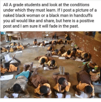Memes, Racism, and Faded: All A grade students and look at the conditions  under which they must learn. If I post a picture of a  naked black woman or a black man in handcuffs  you all would like and share, but here is a positive  post and am sure it will fade in the past. This made me smile :) What happens a lot of the time is, you get ignorant people promoting stereotypes created by oppressive groups. But when it comes to promoting success, beauty, unity and positivity, these same people are nowhere to be found... Salty folk will talk about how much division I promote by speaking out about racism, but never how much unity or love I promote. F*ck them anyway, You can't polarise a complete human being... chakabars