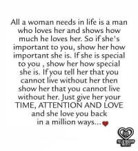 relationship quotes: All a woman needs in life is a marn  who loves her and shows how  much he loves her. So if she's  important to you, show her how  important she is. If she is special  to you , show her how special  she is. If you tell her that you  cannot live without her then  show her that you cannot live  without her. Just give her your  TIME, ATTENTION AND LOVE  and she love you back  in a mion ways...  RELATIONSHIP  QUOTES