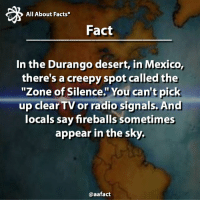 "Memes, 🤖, and Sky: All About Facts  Fact  In the Durango desert, in Mexico,  there's a creepyspot called the  ""Zone of Silence. You can't pick  up clearTV or radio signals. And  locals say fireballs sometimes  appear in the sky.  @aafact ""Zone of Silence""!!! 😱 Follow us: @aafact @aafact @aafact 😉 durango mexico newmexico creepy zoneofsilence tvsignal tv radiosignal radio signal fireballs sky fact facts america bermudatriangle follow Recovered from: crystalinks.com"