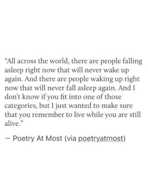 "categories: ""All across the world, there are people falling  asleep right now that will never wake up  again. And there are people waking up right  now that will never fall asleep again. And l  don't know if you fit into one of those  categories, but I just wanted to make sure  that you remember to live while you are still  alive.""  Poetry At Most (via poetryatmost)"