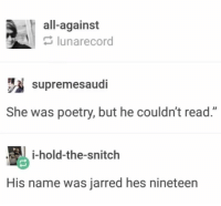 "Snitch, Poetry, and Name: all-against  lunarecord  supremesaudi  She was poetry, but he couldn't read.""  i-hold-the-snitch  His name was jarred hes nineteen 10/10 poetry"