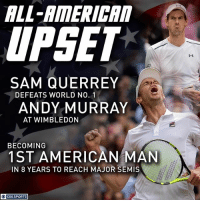 Memes, Sports, and American: ALL-AIMERICA  UPSET  It  SAM QUERREY  DEFEATS WORLD NO. 1  ANDY MURRAY  AT WIMBLEDON  BECOMING  1ST AMERICAN MAN  IN 8 YEARS TO REACH MAJOR SEMIS  OCBS SPORTS Down goes the defending champ at Wimbledon.