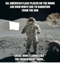 "American, Good, and Moon: ALL AMERICAN FLAGS PLACED ON THE MOON  ARE NOW WHITE DUE TO RADIATION  FROM THE SUN  GREAT, NOW IT LOOKS LIKE  THE FRENCHWENT THERE.. <p>Good one-time investment! via /r/MemeEconomy <a href=""https://ift.tt/2HfO3ES"">https://ift.tt/2HfO3ES</a></p>"